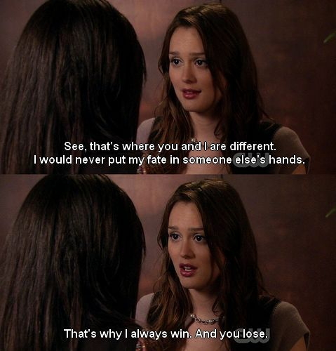 Don't watch the show, but this sums me up.  God doesn't hold my life, my parents, my relationships, I do.  I muck it up and I clean it up.  Blair Waldorf