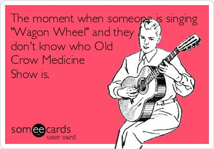 The moment when someone is singing Wagon Wheel and they dont know who Old Crow Medicine Show is.