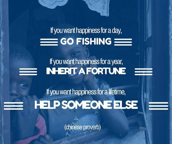 If you want happiness for a day, go fishing. If you want happiness for a year, inherit a fortune. If you want happiness for a lifetime, help someone else. (Chinese proverb / Chinees gezegde)