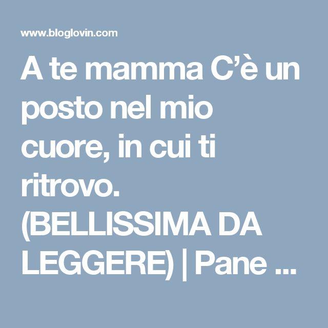 A te mamma C'è un posto nel mio cuore, in cui ti ritrovo. (BELLISSIMA DA LEGGERE) | Pane e Circo | Bloglovin'