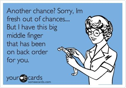 Chances are a limited quantity my friend. Oh wait, you're not my friend..: Laughing, Quotes, Middle Fingers, Giggles, Second Chances, Funny Stuff, Humor, Ecards, Things