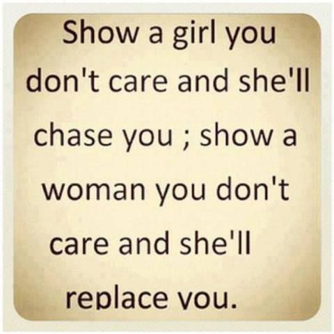 Show a girl you don't care and she'll chase you, show a woman you don't care and she'll replace you