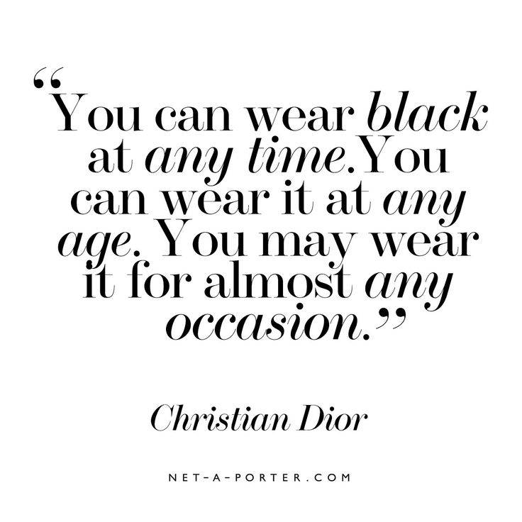 You can wear black at any time. You can wear it at any age. You may wear it for almost any occasion. ~Christian Dior.