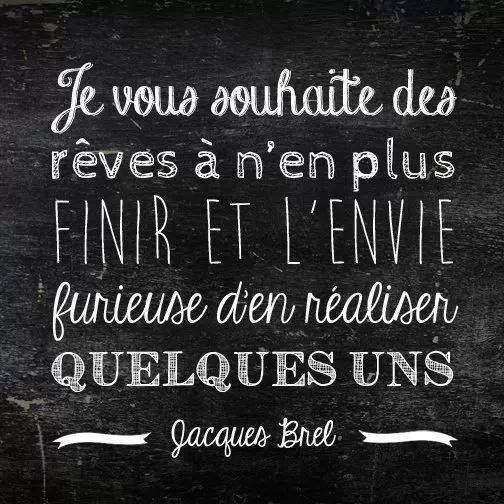 """""""Je vous souhaite des rêves à n'en plus finir et l'envie furieuse d'en réaliser quelques uns."""" ~ Jacques Brel"""