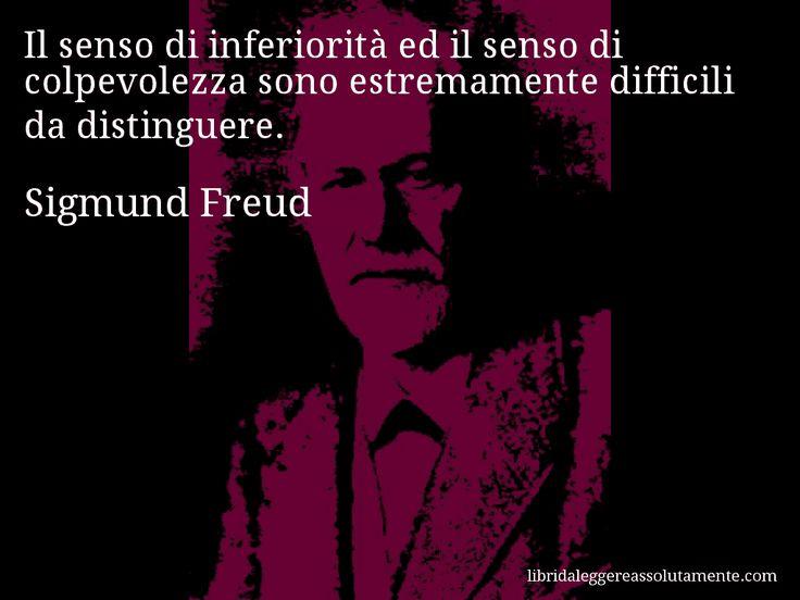 Aforisma di Sigmund Freud , Il senso di inferiorità ed il senso di colpevolezza sono estremamente difficili da distinguere.
