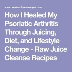 How I Healed My Psoriatic Arthritis Through Juicing, Diet, and Lifestyle Change - Raw Juice Cleanse Recipes