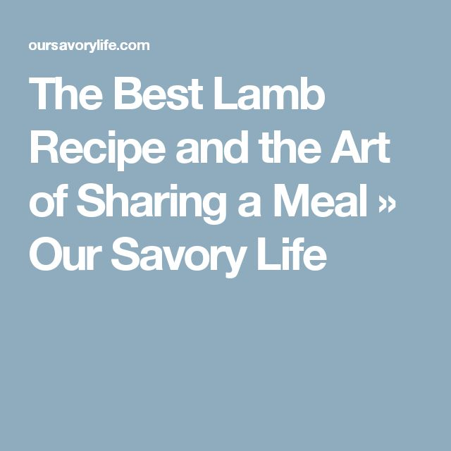 The Best Lamb Recipe and the Art of Sharing a Meal » Our Savory Life