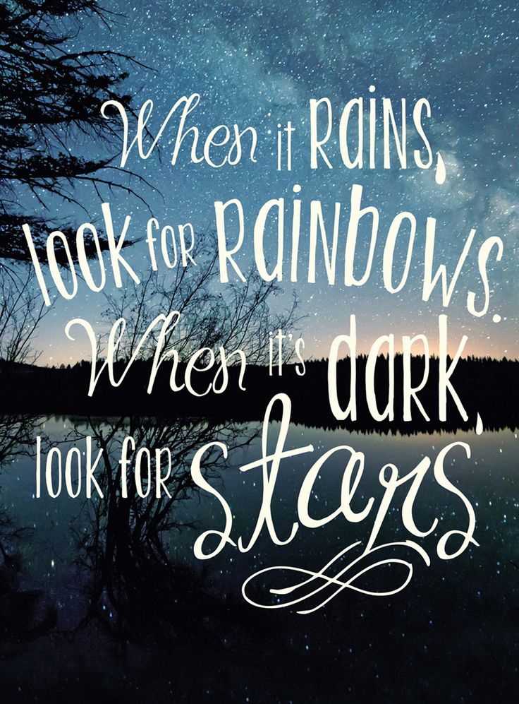 When it rains, look for rainbows. When it's dark, look for stars.                                                                                                                                                     More