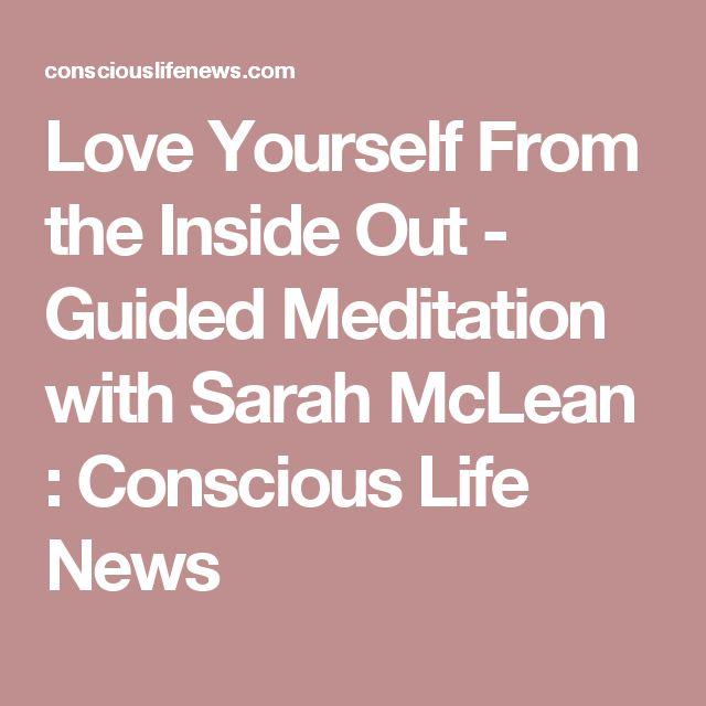 Love Yourself From the Inside Out - Guided Meditation with Sarah McLean : Conscious Life News