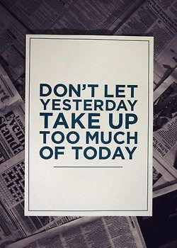 yesterday is gone, tomorrow is not... everything that diverts us from the here and now puts our well-being at risk...