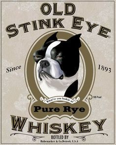 If you love Bostons the way I do, you'll recognize the look on this dog's face! Old Stink Eye Whiskey Label Boston Terrier Dog Art by rubenacker