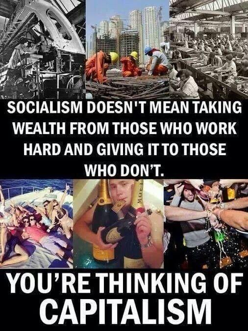 To clarify. Socialism doesn't mean taking wealth from those who work hard and giving it to those who don't. You are thinking of capitalism