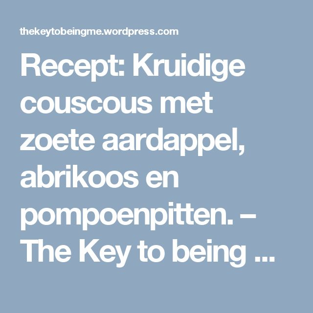 Recept: Kruidige couscous met zoete aardappel, abrikoos en pompoenpitten. – The Key to being Me