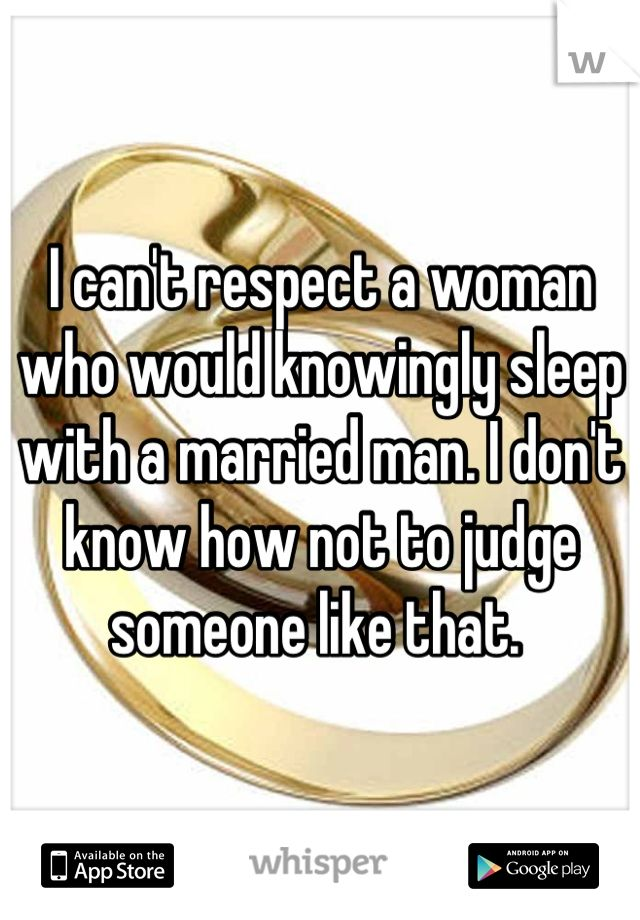 I can't respect a woman who would knowingly sleep with a married man. I don't know how not to judge someone like that.