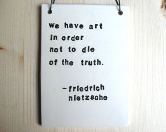 "We have art in order not to die of the truth.  Nietzsche.  (cited in ""The Goldfinch"")"