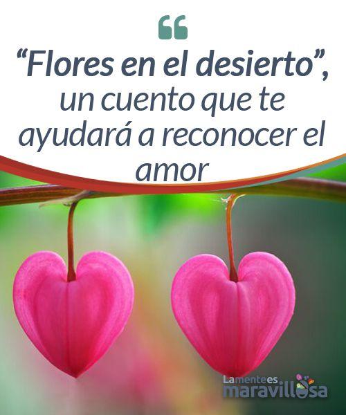 """""""Flores en el desierto"""", un cuento que te ayudará a reconocer el amor  ¿Alguna vez el amor ha llamado a tu puerta y has dudado si abrirle o no? Quizá dudabas de si era amor u otra cosa. No siempre es fácil reconocerlo. ¿Cómo estar segura/o?"""