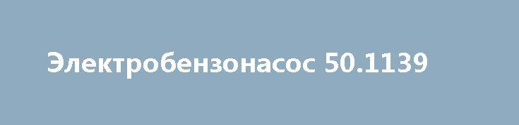 Электробензонасос 50.1139 http://brandar.net/ru/a/ad/elektrobenzonasos-501139/  Продам Электробензонасос 50.1139 ГАЗ 3110, 406 двигатель. Производство СОАТЭ, Старый оскол, Россия. Новый.