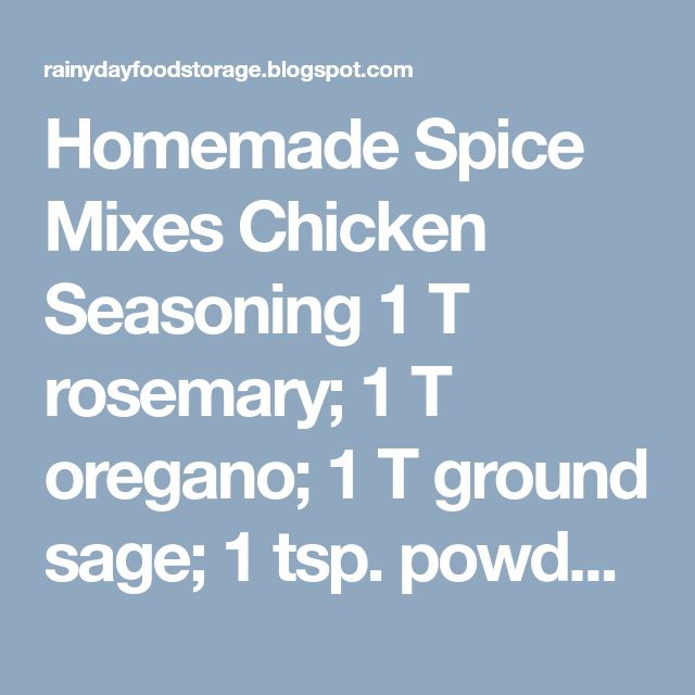 Homemade Spice Mixes        Chicken Seasoning   1 T rosemary; 1 T oregano; 1 T ground sage; 1 tsp. powdered ginger 1 tsp. marjoram; 1½ tsp. thyme; 3 T packed brown sugar; 3 T dry minced parsley; 1 t. pepper; 1 T paprika; 2 T garlic salt; 2 T onion salt; 2 T chicken bouillon powder; 1 pkg. Lipton cup tomato soup mix (Pulse in blender; store in airtight container; to coat chicken add 1 oz. mix to 1 C flour)    Chili Powder 3 T paprika; 1 T ground cumin; 2 T oregano; 1 t. red or cayenne pepper…