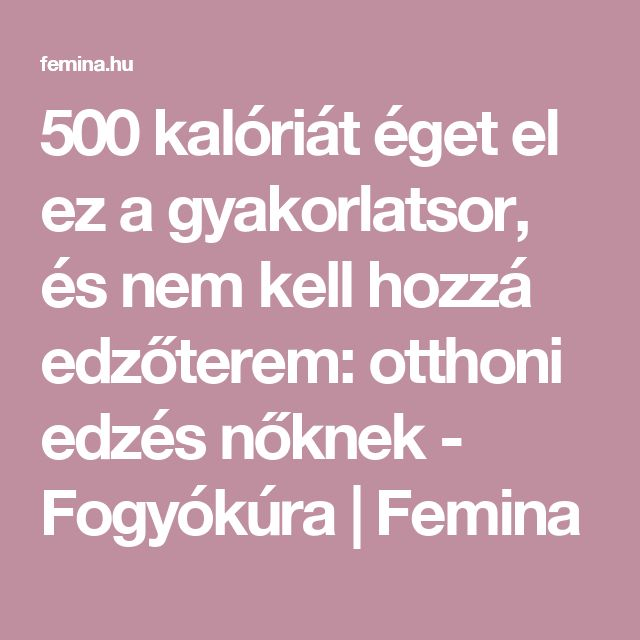 500 kalóriát éget el ez a gyakorlatsor, és nem kell hozzá edzőterem: otthoni edzés nőknek - Fogyókúra | Femina