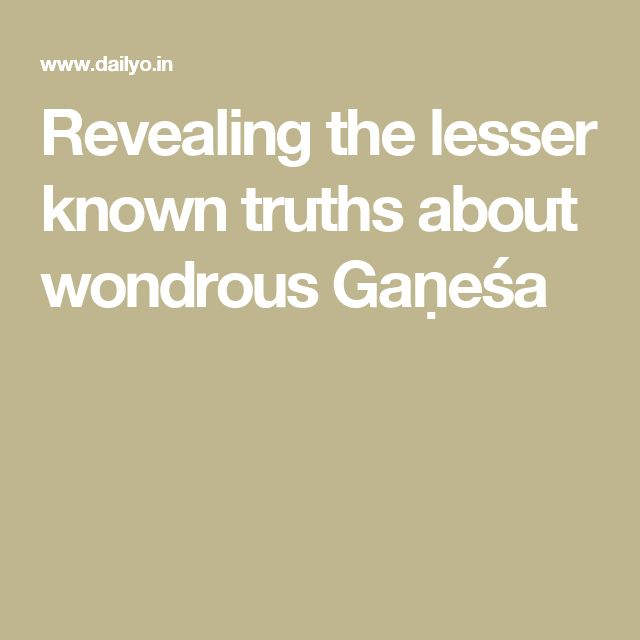 Revealing the lesser known truths about wondrous Gaṇeśa