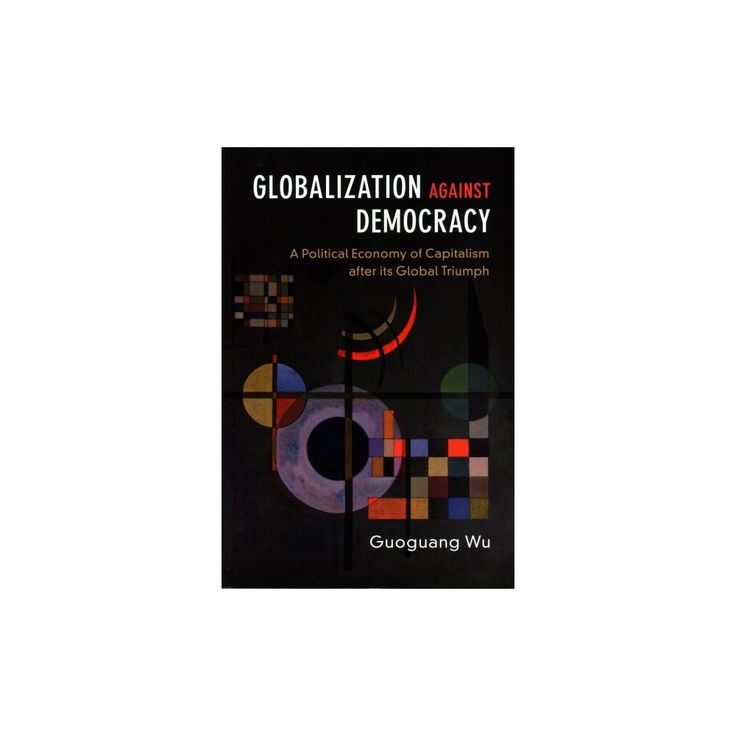 Globalization Against Democracy : A Political Economy of Capitalism After Its Global Triumph (Paperback)
