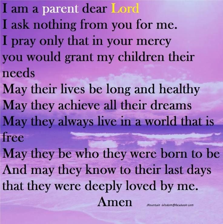 I am a parent, dear Lord.  I ask nothing from you for me.  I pray onlly that in your mercy you would grant my children their needs.  May their lives be long and healthy.  May they achieve all their dreams.  May they always live in a world that is free. May they be who they were born to be, and may they know to their last days that they were deeply loved by me!  Amen