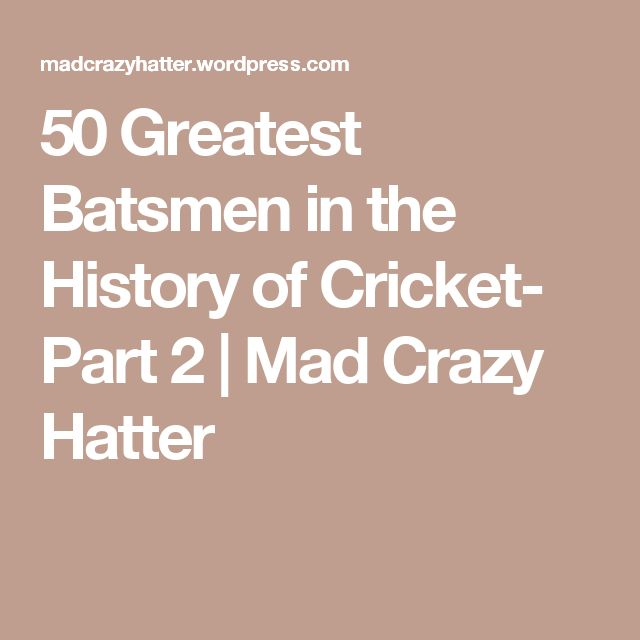 50 Greatest Batsmen in the History of Cricket- Part 2 | Mad Crazy Hatter
