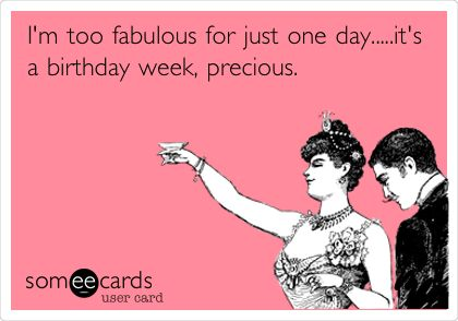 I'm too fabulous for just one day.....it's a birthday week, precious.