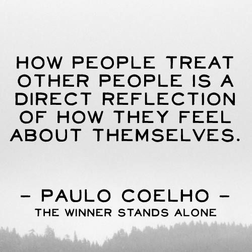 How people treat other people is a direct reflection of how they feel about themselves