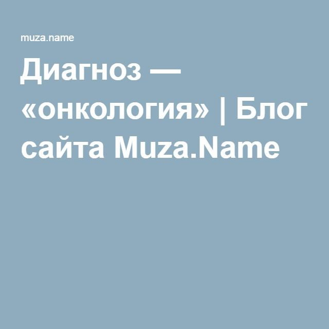 Диагноз — «онкология» | Блог сайта Muza.Name