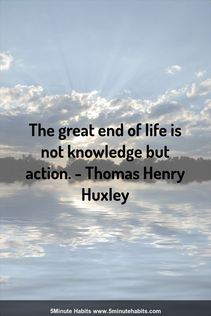 The great end of life is not knowledge but action. - Thomas Henry Huxley 5minutehabits.com