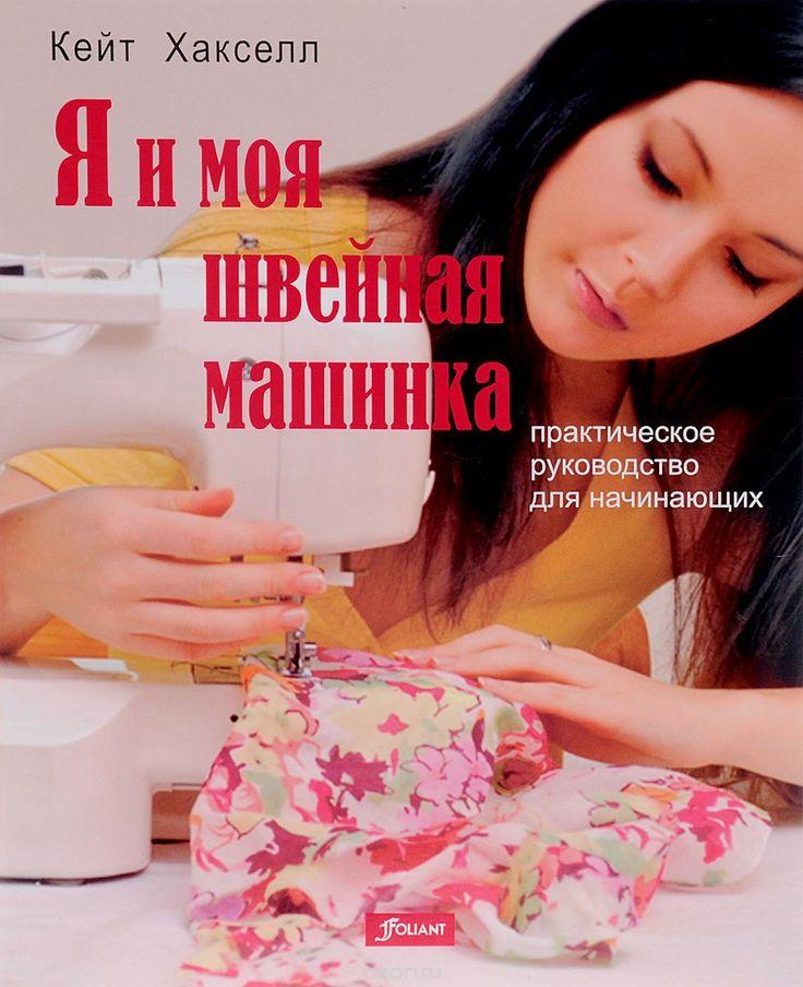 """Книга """"Я и моя швейная машинка. Практическое руководство для начинающих"""" Кейт Хакселл - купить на OZON.ru книгу Me and My Sewing Machine: A Beginner's Guide с быстрой доставкой по почте   978-601-292-973-7"""