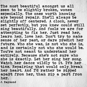 The most beautiful amongst us all seem to be slightly broken, women especially.… And fools we are for attempting to fix her. Just read her, learn her, love her. Don't try to make sense of her past, or dare predict her future. Who she was, is not who she is, and is certainly not who she would be, entirely. Because she's not sure who she is exactly. Let her sing her song. Watch her dance wildly to it. It's her time. Repairing that would only break her heart. And I'd rather be ripped apart from…
