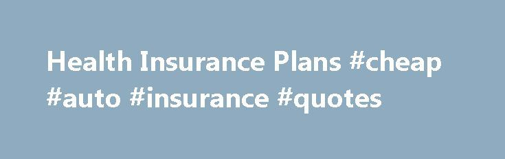 Health Insurance Plans #cheap #auto #insurance #quotes http://insurances.remmont.com/health-insurance-plans-cheap-auto-insurance-quotes/  #medical insurance plans # Health Insurance Plans Page Content UW Medicine, including the University of Washington Physicians, Harborview Medical Center and UW Medical Center, participates in many health insurance plans. However, UW Medicine is not included in all plans that each health insurance company offers. Please contact your health…
