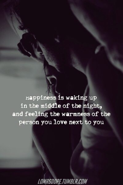 Happiness is waking up in the middle of the nighy, and feeling the warmness of the person you love next to you.