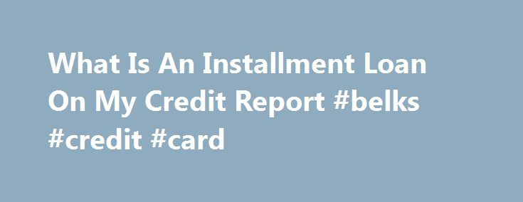 What Is An Installment Loan On My Credit Report #belks #credit #card http://credit.remmont.com/what-is-an-installment-loan-on-my-credit-report-belks-credit-card/  #credit score free report # That What is an installment loan on my credit report way, you ll be able Read More...The post What Is An Installment Loan On My Credit Report #belks #credit #card appeared first on Credit.