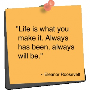 "eleanor roosevelt quotes - Google Search ""Life is what you make it. Always has been, always will be.""-Eleanor Roosevelt"