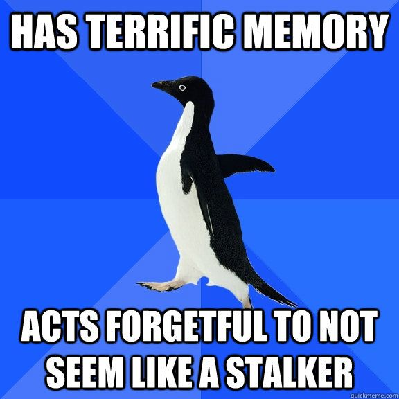 Socially Awkward Penguin - has terrific memory acts forgetful to not seem like a stalker This is you