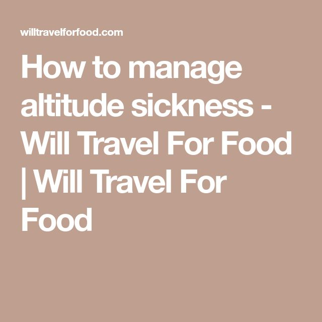 How to manage altitude sickness - Will Travel For Food | Will Travel For Food