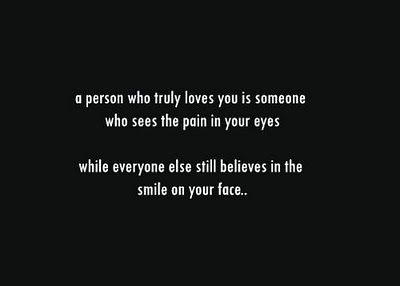 a person who truly loves you is someone who sees the pain in your eyes...