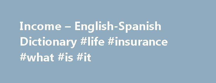 Income – English-Spanish Dictionary #life #insurance #what #is #it http://incom.remmont.com/income-english-spanish-dictionary-life-insurance-what-is-it/  #annual income # Online Language Dictionaries six-figure incomen noun. Refers to person, place, thing, quality, etc. US (earnings of hundreds of thousands of dollars a year) ingreso anual de seis cifras grupo nom grupo nominal. Expresión que combina un sustantivo con sus modificadores y complementos, que forman una expresión compuesta…