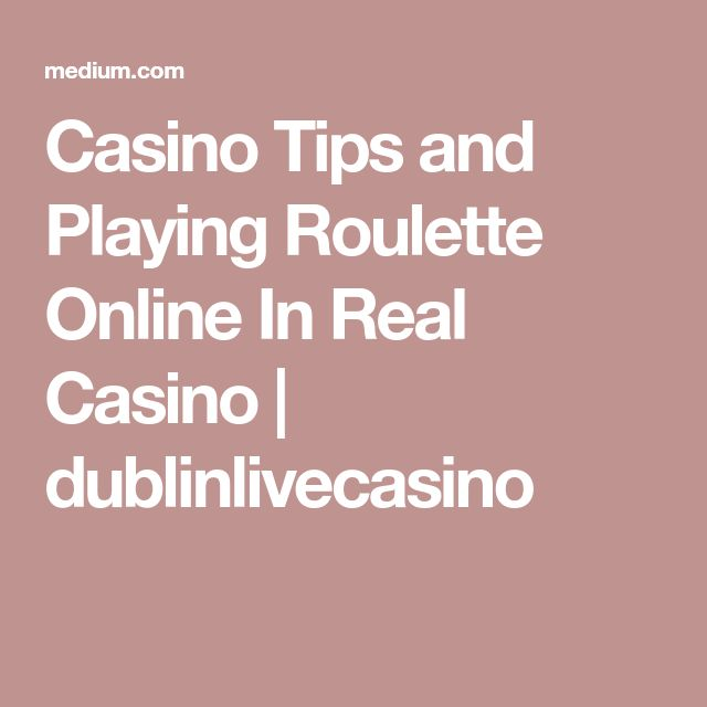 Casino Tips and Playing Roulette Online In Real Casino | dublinlivecasino