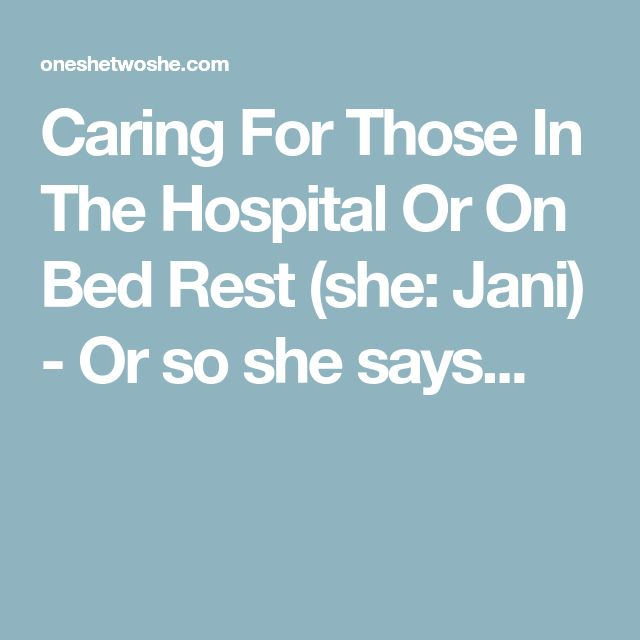 Caring For Those In The Hospital Or On Bed Rest (she: Jani) - Or so she says...