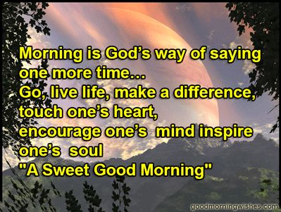 """Morning is God's way of saying one more time… Go, live life, make a difference, touch one's heart, encourage one's mind inspire one's soul. """"A Sweet Good Morning""""  Have an amazing and wonderful day!"""