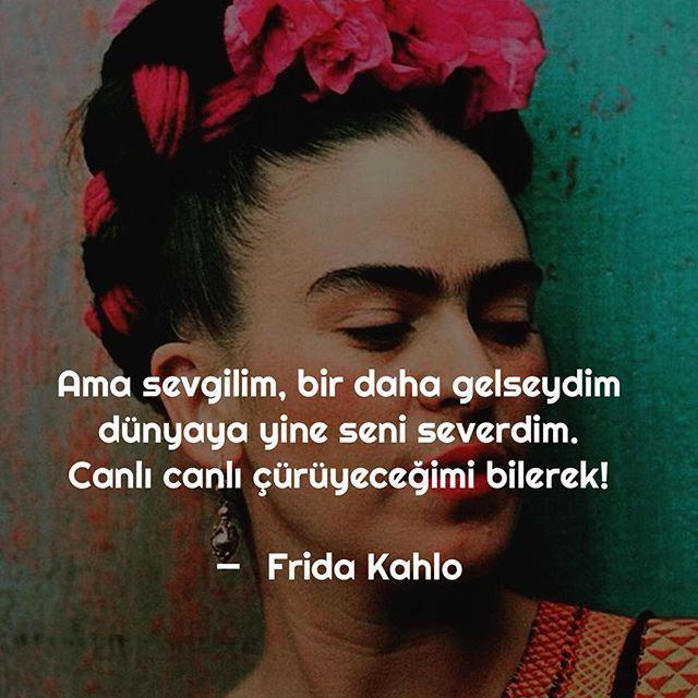 Ama sevgilim, bir daha gelseydim dünyaya yine seni severdim. Canlı canlı çürüyeceğimi bilerek! - Frida Kahlo