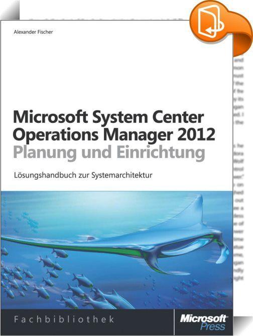 Microsoft System Center 2012 Operations Manager - Planung und Einrichtung    :  Microsoft System Center 2012 Operations Manager (SCOM) ermöglicht Ihnen eine detaillierte Anwendungsdiagnose und Infrastrukturüberwachung im Unternehmen. Sie erhalten einen umfassenden Einblick in Ihr Rechenzentrum sowie in Private und Public Clouds.