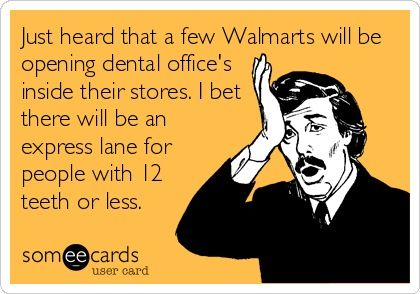 Just heard a few Walmart's will be opening dental offices inside their stores. I bet there will be an express lane for people with 12 teeth or less.