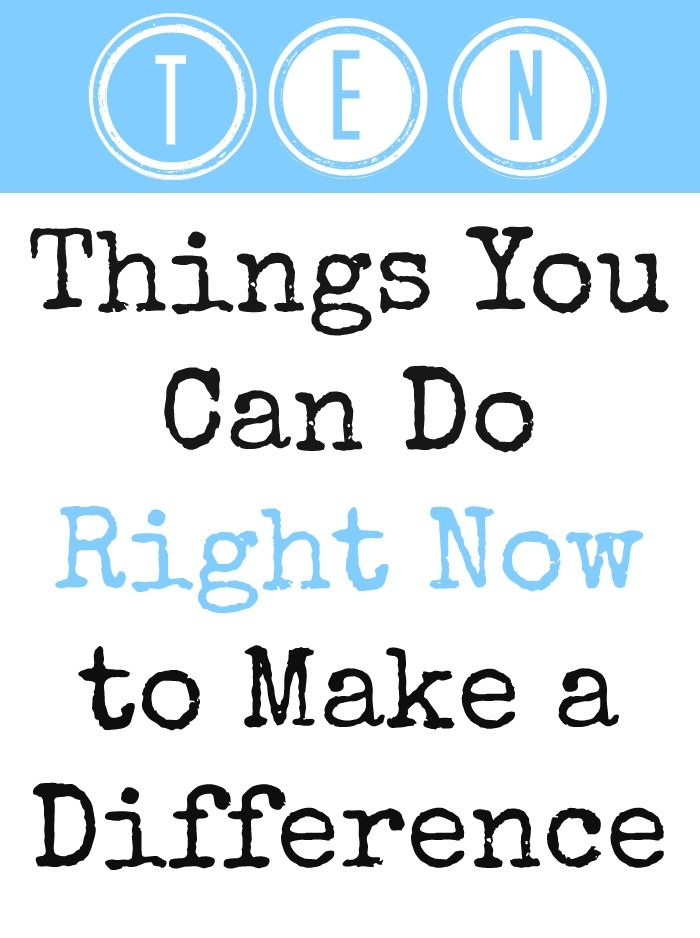 {10 Things You Can Do Right Now to Make a Difference} Love this simple list. Have you done any of these? I want to try #4.