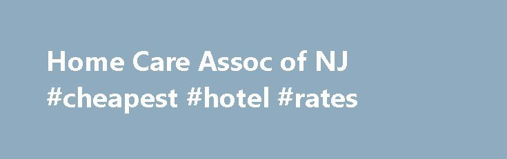 Home Care Assoc of NJ #cheapest #hotel #rates http://hotel.remmont.com/home-care-assoc-of-nj-cheapest-hotel-rates/  #home health care # Welcome to the Home Care Hospice Association of NJ The Home Care Hospice Association of NJ is the non-profit Association which represents and advocates for the full scope of home care and hospice agencies in our state. Our home care and hospice agencies provide critical services to help our seniors, disabled […]