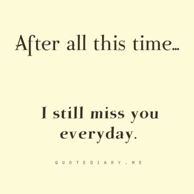 quotediaryofficial: after all this time... i still miss you everyday.